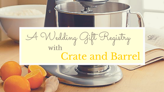 A Wedding Gift Registry with Crate and Barrel | How to Get Organized and What to Include